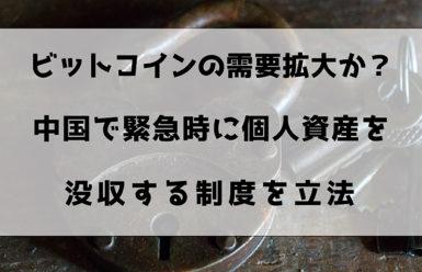 ビットコインの需要拡大か?中国で緊急時に個人資産を没収する制度を立法