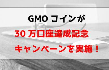 GMOコインが30万口座達成記念キャンペーンを実施!