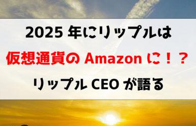 2025年にリップルは仮想通貨のAmazonに!?リップルCEOが語る