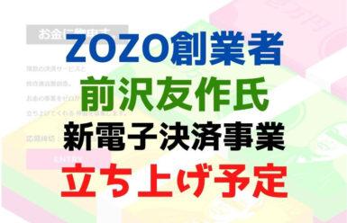 ZOZO創業者・前沢友作氏が新たに電子決済事業を立ち上げ予定!