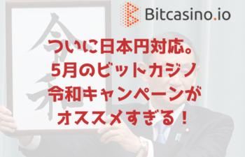 スマホも対応の最大1BTC(約80万円)分がもらえるビットカジノ5月の「令和」キャンペーンに超注目!